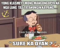 #pinoymemes #tagalogmemes #filipinomemes: YUNG KLASMET MONG MANGONGOPYANA  NGALANG TASTATANUNGINIKAPANG SD  Tom Sawyer Memes  SURE KA DYAN P #pinoymemes #tagalogmemes #filipinomemes