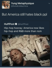 <p>DAMN. (via /r/BlackPeopleTwitter)</p>: Yung Metaphysique  @SoloExMachina  But America still hates black ppl  HuffPost. @HuffPost  Hip-hop hooray: America now likes  hip-hop and R&B more than rock <p>DAMN. (via /r/BlackPeopleTwitter)</p>