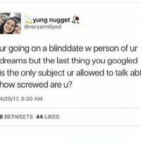 fuck dude i cant fucking beleive this: yung nugget R  @very annoyed  ur going on a blinddate w person of ur  dreams but the last thing you googled  is the only subject ur allowed to talk abt  how screwed are u?  4/25/17, 8:50 AM  8 RETWEETS  44  LIKES fuck dude i cant fucking beleive this