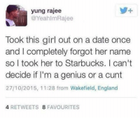 Dank, Dating, and England: yung rajee  @Yeahlm Rajee  Took this girl out on a date once  and I completely forgot her name  so I took her to Starbucks. can't  decide if I'm a genius or a cunt  27/10/2015, 11:28 from Wakefield, England  4 RETWEETS 8 FAVOURITES