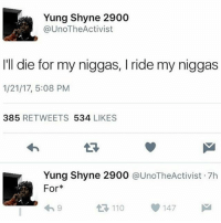 Ded af 💀: Yung Shyne 2900  @Uno The Activist  I'll die for my niggas, l ride my niggas  1/21/17, 5:08 PM  385  RETWEETS  534  LIKES  Yung Shyne 2900  @UnoTheActivist 7h  For*  110 147  t Ded af 💀