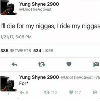 Only real niggas ride each other: Yung Shyne 2900  UnoTheActivist  I'll die for my niggas, l ride my niggas  1/21/17, 5:08 PM  385  RETWEETS  534  LIKES  Yung Shyne 2900  @UnoTheActivist .7h  For  147  110 Only real niggas ride each other
