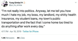 "yayfeminism: [tweet from Yung_Simba TM @yo_its_simba: ""I'm not really into politics. Anyway, let me tell you how much I hate my job, my landlord, my shitty health insurance, my student loans, my town's public transportation and the fact that I come home too tired to do anything after work each day.""]: Yung Simba TM  @yo its_simba  ""I'm not really into politics. Anyway, let me tell you how  much I hate my job, my boss, my landlord, my shitty health  insurance, my student loans, my town's public  transportation and the fact that l come home too tired to  do anything after work every day.""  4:11 PM Apr 18, 2019 Twitter for iPhone  1.4K Retweets  4K Likes yayfeminism: [tweet from Yung_Simba TM @yo_its_simba: ""I'm not really into politics. Anyway, let me tell you how much I hate my job, my landlord, my shitty health insurance, my student loans, my town's public transportation and the fact that I come home too tired to do anything after work each day.""]"
