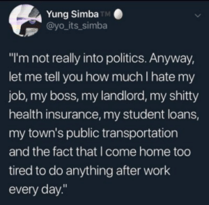 "politics | Tumblr: Yung Simba TM  @yo_its_simba  ""I'm not really into politics. Anyway,  let me tell you how much I hate my  job, my boss, my landlord, my shitty  health insurance, my student loans,  my town's public transportation  and the fact that I come home too  tired to do anything after work  every day."" politics 
