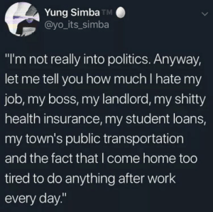 "Dank, Memes, and Politics: Yung Simba TM  @yo_its_simba  ""I'm not really into politics. Anyway,  let me tell you how much I hate my  job, my boss, my landlord, my shitty  health insurance, my student loans,  my town's public transportation  and the fact that I come home too  tired to do anything after work  every day."" your problems are political even if you arent by KyubeyTheSpaceFerret MORE MEMES"