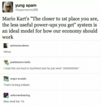 "You guys: yung spam  @spamremix386  Mario Kart's ""The closer to 1st place you are,  the less useful power-ups you get"" system is  an ideal model for how our economy should  work  wolvensnothere  Whoa  yeahbanero-bells  l read this out loud to boyfriend and he just went ""ohhhhhhhhh""  major trouble  That's fucking brilliant.  unknown bearing  Blue Shell the 1% You guys"