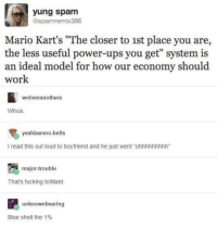 "power ups: yung spam  @spamremix386  Mario Kart's ""The closer to 1st place you are,  the less useful power-ups you get"" system is  an ideal model for how our economy should  work  wolvensnothere  Whoa  yeahbanero-bells  I read this out loud to boyfriend and he just went ""ohnhhnhhhh""  major-trouble  That's fucking brilliant  unknownbearing  Blue shell the 1%"