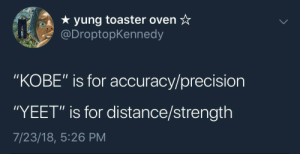 """Kobe, Irl, and Me IRL: * yung toaster oven*  @DroptopKennedy  """"KOBE"""" is for accuracy/precision  YEET"""" is for distance/strength  7/23/18, 5:26 PM me irl"""