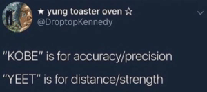 "but we knew this by urmomsogey MORE MEMES: yung toaster oven*  @DroptopKennedy  ""KOBE"" is for accuracy/precision  ""YEET"" is for distance/strength but we knew this by urmomsogey MORE MEMES"