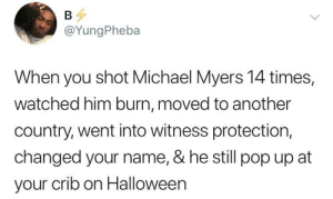 This dude Myers walks faster than bolt by O-shi MORE MEMES: @YungPheba  When you shot Michael Myers 14 times,  watched him burn, moved to another  country, went into witness protection,  changed your name, & he still pop up at  your crib on Halloween This dude Myers walks faster than bolt by O-shi MORE MEMES