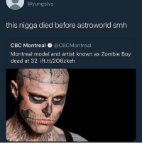 Smh, Zombie, and Dank Memes: @yungslvs  this nigga died before astroworld smh  CBC Montreal @CBCMontreal  Montreal model and artist known as Zombie Boy  dead at 32 ift.tt/206zkeh I don't feel like listening to it