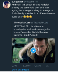 Blackpeopletwitter, Family, and Funny: yungsquat @Nissafitt 1d  And y'all Talk about Tiffany Haddish  playing the same role over and over  again, this man gets a bag to avenge or  find a family member in a different movie  every year  The Geeks Core @TheGeeksCore  NEW TRAILER: Liam Neeson  investigates and seeks revenge for  his son's murder. Watch the new  trailer for Cold Pursuit!  2:26  113 3,656 7,116  Show this thread The OG Avenger