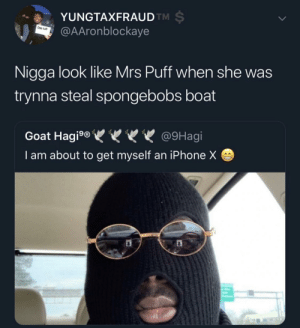 Ass, Dank, and Iphone: YUNGTAXFRAUD  @AAronblockaye  TM  Das tutf  Nigga look like Mrs Puff when she was  trynna steal spongebobs boat  Goat Hagig @9Hagi  I am about to get myself an iPhone X Mrs Puff looking ass by remenation MORE MEMES