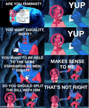 ***TRIGGER WARNING***: YUP  ARE YOU FEMINIST?  ottom  ification  PATricK  StaR  YOU WANT EQUALITY  RIGHT?  YUP  YOU WANT TO BE HELD  TO THE SAME  STANDARDS AS MEN,  RIGHT?  MAKES SENSE  TO ME  SO YOU SHOULD SPLIT THAT'S NOT RIGHT  THE BILL WITH HIM  made with mematic ***TRIGGER WARNING***