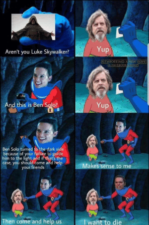 Doesn't matter how good or bad any star wars movie is, the memes will always be pure gold by jorkundra FOLLOW 4 MORE MEMES.: Yup  Aren't you Luke Skywalker?  SITHPOSTING: ANEW HOPE  A FACEBOOKGROUP  And this is Ben Solo?  Yup  Ben Solo turned to the dark side  because of your failure to guide  him to the light and if that's the  case, you should come and help  your friends  Makes sense to me  Then come and help us  want to die  14 Doesn't matter how good or bad any star wars movie is, the memes will always be pure gold by jorkundra FOLLOW 4 MORE MEMES.
