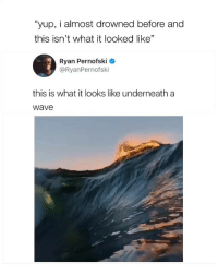 "Cool, Video, and Girl Memes: ""yup, i almost drowned before and  this isn't what it looked like""  Ryan Pernofski  @RyanPernofski  this is what it looks like underneath a  wave this is so cool 😎 (video credits: @ryanpernofski)"