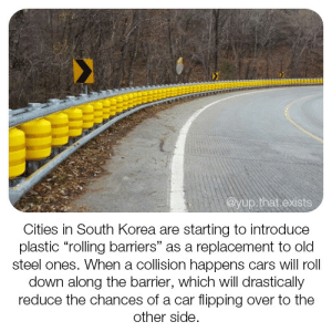 "Cars, Shit, and Target: @yup.that.exists  Cities in South Korea are starting to introduce  plastic ""rolling barriers"" as a replacement to old  steel ones. When a collision happens cars will roll  down along the barrier, which will drastically  reduce the chances of a car flipping over to the  other side. toxic-spill:  iammyfather:  captcreate: How bout' y'all learn how to drive? Black Ice don't care how well you learned to drive.  Is this shit for real?  Somebody comes up with an innovative way to try and keep people from dying in car accidents, and some chud just HAS to crawl out of the woodwork to complain about it?"