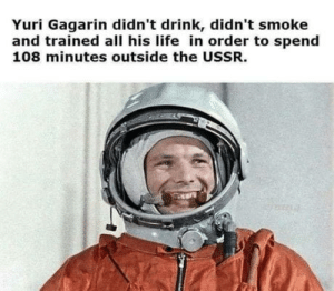 This sounds like a Reagan joke.: Yuri Gagarin didn't drink, didn't smoke  and trained all his life in order to spend  108 minutes outside the USSR. This sounds like a Reagan joke.