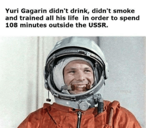 Life, Communism, and Ussr: Yuri Gagarin didn't drink, didn't smoke  and trained all his life in order to spend  108 minutes outside the USSR. The Great Escape from Communism