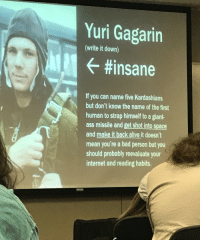 History professor teaches about the first man in space.: Yuri Gagarin  (write it down)  #insane  If you can name five Kardashians  but don't know the name of the first  human to strap himself to a giant-  ass missile and get shot into space  and make it back alive it doesn't  mean you're a bad person but you  should probably reevaluate your  internet and reading habits. History professor teaches about the first man in space.