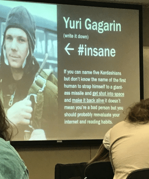 History professor teaches about the first man in space. via /r/funny https://ift.tt/2qB309S: Yuri Gagarin  (write it down)  #insane  If you can name five Kardashians  but don't know the name of the first  human to strap himself to a giant-  ass missile and get shot into space  and make it back alive it doesn't  mean you're a bad person but you  should probably reevaluate your  internet and reading habits. History professor teaches about the first man in space. via /r/funny https://ift.tt/2qB309S