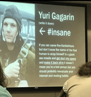 History professor teaching life lessons: Yuri Gagarin  (write it down)  #insane  If you can name five Kardashians  but don't know the name of the first  human to strap himself to a giant-  ass missile and get shot into space  and make it back alive it doesn't  mean you're a bad person but you  should probably reevaluate your  internet and reading habits. History professor teaching life lessons