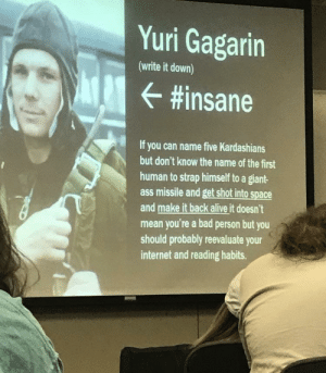 History teacher laying down the facts!: Yuri Gagarin  (write it down)  #insane  If you can name five Kardashians  but don't know the name of the first  human to strap himself to a giant-  ass missile and get shot into space  and make it back alive it doesn't  mean you're a bad person but you  should probably reevaluate your  internet and reading habits. History teacher laying down the facts!
