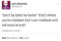"""Funny Memes. Updated Daily! ⇢ FunnyJoke.tumblr.com 😀: yuri plisetsky  @botyurio  """"don't be bitter be better"""" that's where  you're mistaken fool i can multitask and  will excel at both  24/05/2017, 04:35  692 RETWEETS 774 LIKES Funny Memes. Updated Daily! ⇢ FunnyJoke.tumblr.com 😀"""