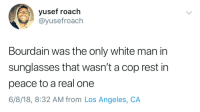 Blackpeopletwitter, Los Angeles, and Sunglasses: yusef roach  @yusefroach  Bourdain was the only white man in  sunglasses that wasn't a cop rest in  peace to a real one  6/8/18, 8:32 AM from Los Angeles, CA <p>He left us for parts unknown (via /r/BlackPeopleTwitter)</p>