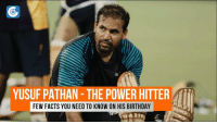 On his 34th birthday, let us take a stroll down memory lane and have a look at a few interesting facts about Yusuf Pathan.: YUSUF PATHAN THE POWER HITTER  FEW FACTS YOU NEED TO KNOW ON HIS BIRTHDAY On his 34th birthday, let us take a stroll down memory lane and have a look at a few interesting facts about Yusuf Pathan.