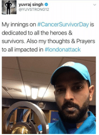 #Yuvi dedicates his runs to cancer survivors, and also reached out his thoughts and prayers to the victims of the #Londonattack   We love Yuvi! He is one of the greatest cricketers in the world! #TrueHero with a #GreatHeart!  #LoveYouYuvi #cricketforindia: yuvraj singh  YUVSTRONG 12  My innings on  #Cancer SurvivorDay IS  dedicated to all the heroes &  survivors. Also my thoughts & Prayers  to all impacted in  ttlondonattack #Yuvi dedicates his runs to cancer survivors, and also reached out his thoughts and prayers to the victims of the #Londonattack   We love Yuvi! He is one of the greatest cricketers in the world! #TrueHero with a #GreatHeart!  #LoveYouYuvi #cricketforindia