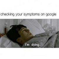 According to webMD I'm currently dying of 6 terminal illnesses.: checking your symptoms on google  I'm dying. According to webMD I'm currently dying of 6 terminal illnesses.