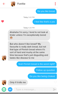 Bored, Gif, and Sorry: Yvette  Do you like bread  Today 3:42 PM  I feel like that's a yes  Today 4:26 PM  Ahahaha l'm sorry, I tend to not look at  tinder unless I'm exceptionally bored  But who doesn't like bread? My  favourite is really dark bread, but not  that type of Finnish bread where it's  sort of hard and mushy at the same  time because that's just disgusting and  tastes like disease to me  Yeah Finnish bread is the worst right?  Follow up question  Do you like being choked  Only if it kills me  GIF  Type a message... Shes a keeper