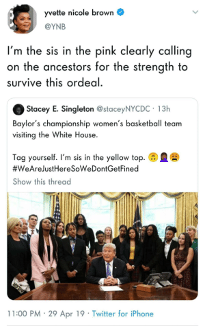 We TOTALLY want to be here: yvette nicole brown C  @YNB  I'm the sis in the pink clearly calling  on the ancestors for the strength to  survive this ordeal  Stacey E. Singleton @staceyNYCDC 13h  Baylor's championship women's basketball team  visiting the White House.  Tag yourself. I'm sis in the yellow top.  #WeAreJustHeresoweDontGetFined  Show this thread  11:00 PM 29 Apr 19 Twitter for iPhone We TOTALLY want to be here