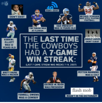 George W. Bush, Memes, and Peyton Manning: YWAYNE  DIDN'T EXIST  MICHAEL STRAHAN  DIDN'T EXIST  WAS STILL PLAYING  FOOTBALL  DAK PRESCOTT  WAS 14 YEARS OLD  TIM TEBOW WAS  AT FLORIDA  THE LAST TIME  SINGLE LADIES  EZEKIEL  DIDN'T EXIST  ELLIOTT  THE COWBOYS  WAS 12  YEARS OLD  HAD A 7-GAME  WIN STREAK:  1P  (LAST 7-GAME STREAK WAS WEEKS 7-14, 2007)  PEYTON MANNING  BRETT FAVRE  WAS A COLT  WAS A PACKER  GEORGE W. BUSH  WAS PRESIDENT  flash mob  noun  TERRELL OWENS  WASN'T IN THE DICTIONARY  WAS A COWBOY It's been a while... DallasCowboys