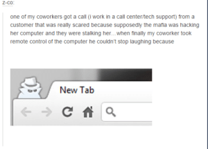 The Mafiaomg-humor.tumblr.com: Z-co:  one of my coworkers got a call (i work in a call center/tech support) from a  customer that was really scared because supposedly the mafia was hacking  her computer and they were stalking her...when finally my coworker took  remote control of the computer he couldn't stop laughing because  New Tab The Mafiaomg-humor.tumblr.com