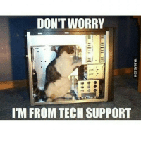 Tech Support: DON'T WORRY  IM FROM TECH SUPPORT