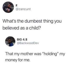"""(Enters family BBQ) """"Remember what I told you if Nana or TiTi gives you money I'll HOLD it for ya"""" -Mama: Z  @zancunt  What's the dumbest thing you  believed as a child?  BIG 4.$  @BackwoodDev  That my mother was """"holding"""" my  money for me. (Enters family BBQ) """"Remember what I told you if Nana or TiTi gives you money I'll HOLD it for ya"""" -Mama"""