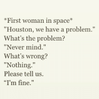 "Whats Wrong Nothing: First woman in space  Houston, we have a problem.""  What's the problem?  ""Never mind.""  What's wrong?  Nothing  tt  Please tell us.  ""I'm fine."""