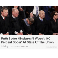 Funny, Sober, and Ruth Bader Ginsburg: Ruth Bader Ginsburg: 'I Wasn't 100  Percent Sober' At State Of The Union  talking pointsmemo.com Ruth Bader Ginsberg for the win!