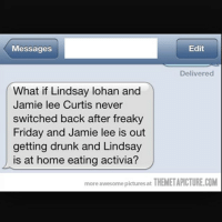 Drunk, Friday, and Funny: Edit  Messages  Delivered  What if Lindsay lohan and  Jamie lee Curtis never  switched back after freaky  Friday and Jamie lee is out  getting drunk and Lindsay  J is at home eating activia?  more awesome at THEMETAPICTURE.COM  pictures Happy Friday the 13th