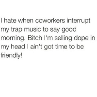 Music Meme: hate when coworkers interrupt  my trap music to say good  morning. Bitch l'm selling dope in  my head l ain't got time to be  friendly!