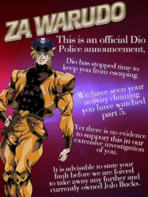 Police, Jojo, and Time: ZA WARUDO  This is an official Dio  Police announcement  Dio has stopped time to  keep you from escaping.  We have seen your  activity claiming  you have watched  part 5  Yet there is no evidence  to support this įn our  extensive investigation  of you.  It is advisable to state your  fault before we are forced  to take away any further and  currently owned JoJo Bucks. You have been warned