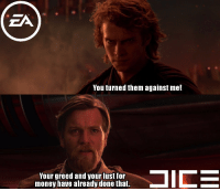 "Money, Http, and Greed: ZA  You turned them against me!  Your greed and your lust for  money have already done that. <p>EA bashing has always been a safe bet, invest now or wait until Battlefront II release? via /r/MemeEconomy <a href=""http://ift.tt/2miolFT"">http://ift.tt/2miolFT</a></p>"