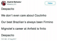 Tweet of the day 😂😂 https://t.co/9priDclDux: Zaahid Bahadur  @Zaahid LFC  Follow  Despacito  We don't even care about Coutinho  Our best Brazilian's always been Firmino  Mignolet's career at Anfield is finito  Despacito  7:01 AM-27 Aug 2017 Tweet of the day 😂😂 https://t.co/9priDclDux