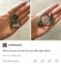 Memes, 🤖, and Menacing: zabblepants  How can you see into my eyes like open doors  Source: zabblepants  187,606 notes I laughed a little harder than I should have 😂 ~The Fandom Menace