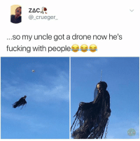 Drone, Fucking, and Memes: ZAC  @_crueger  .so my uncle got a drone now he's  fucking with people부부부 I would rather hide in the gutter and deal with IT instead