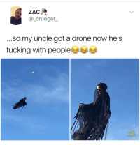 Drone, Fucking, and Got: ZAC  @_crueger  ...so my uncle got a drone now he's  fucking with people