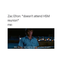 i know all the songs to every movie: Zac Efron: *doesn't attend HSM  reunion  me  What about us, what about everything we've been through?/ i know all the songs to every movie