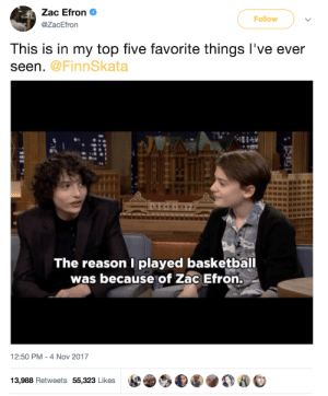 Top Five: Zac Efron  @ZacEfron  Follow  This is in my top five favorite things l've ever  seen  @FinnSkata  nu  The reason I played basketball  was because of Zac Efron.  12:50 PM - 4 Nov 2017  13,988 Retweets 55,323 Likes  e.